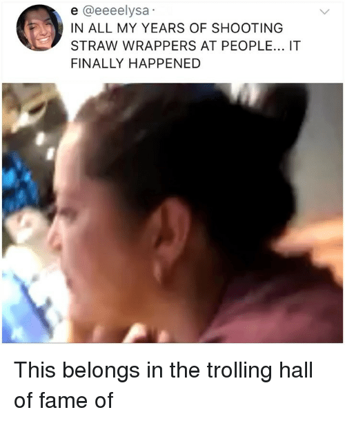 Memes, Trolling, and 🤖: e @eeeelysa  IN ALL MY YEARS OF SHOOTING  STRAW WRAPPERS AT PEOPLE... IT  FINALLY HAPPENED This belongs in the trolling hall of fame of