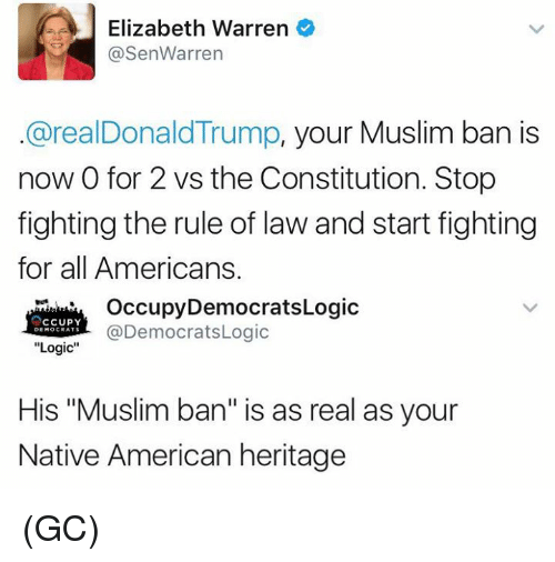 """Muslim Ban: e Elizabeth Warren  @Sen Warren  @realDonald Trump, your Muslim ban is  now 0 for 2 vs the Constitution. Stop  fighting the rule of law and start fighting  for all Americans.  Occupy Democrats Logic  CCUPY  @DemocratsLogic  DEMOCRATS  Logic  His """"Muslim ban"""" is as real as your  Native American heritage (GC)"""