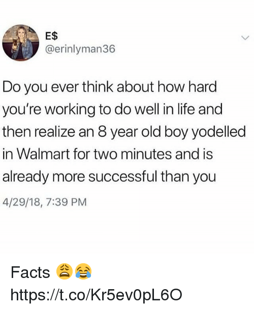 Facts, Life, and Walmart: E$  @erinlyman36  Do you ever think about how hard  you're working to do well in life and  then realize an 8 year old boy yodelled  in Walmart for two minutes and is  already more successful than you  4/29/18, 7:39 PM Facts 😩😂 https://t.co/Kr5ev0pL6O