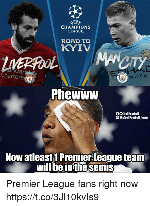 Memes, Premier League, and Champions League: E F  CHAMPIONS  LEAGUE  ROAD TO  KYIV  Chartere  CITY  Phewww  fOTrollFootball  TheTrollFootball_Insta  Now atleast1 Premier League team  willbeinthe semis Premier League fans right now https://t.co/3Jl10kvIs9