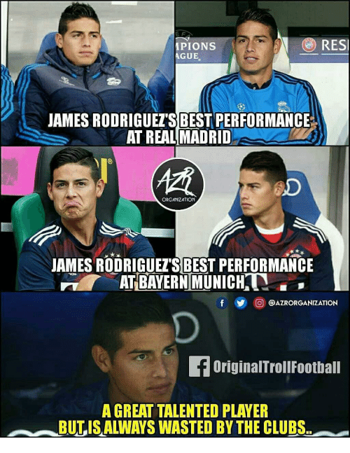 Bayern Munich: e F  PIONS  AGUE  RESI  JAMES RODRIGUET'S BEST PERFORMANCE  AT REAL MADRID  慣  oD  ORGANIZATION  JAMES RODRIGUEZ'S BEST PERFORMANCE  AT BAYERN MUNICH.  鲫回@AZRORGANIZATION  OriginalTrollFootball  A GREAT TALENTED PLAYER  BULIS ALWAYS WASTED BY THE CLUBS