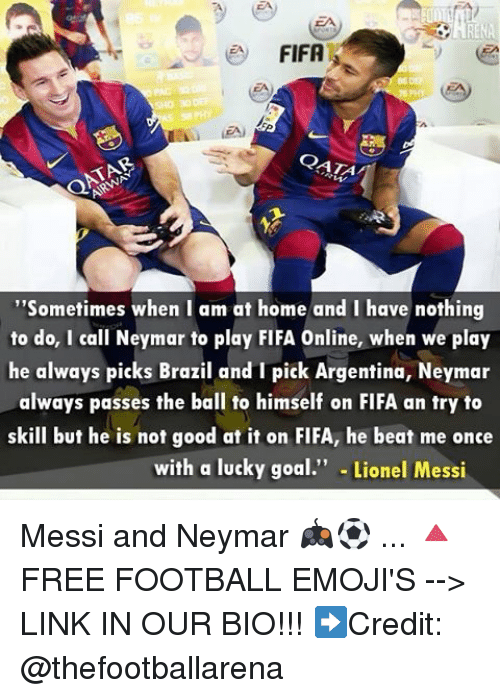 "Fifa, Football, and Memes: e FIFA  CATA  ""Sometimes when I am at home and I have nothing  to do, I call Neymar to play FIFA Online, when we play  he always picks Brazil and I pick Argentina, Neymar  always passes the ball to himself on FIFA an try to  skill but he is not good at it on FIFA, he beat me once  with a lucky goal  Lionel Messi Messi and Neymar 🎮⚽️ ... 🔺FREE FOOTBALL EMOJI'S --> LINK IN OUR BIO!!! ➡️Credit: @thefootballarena"