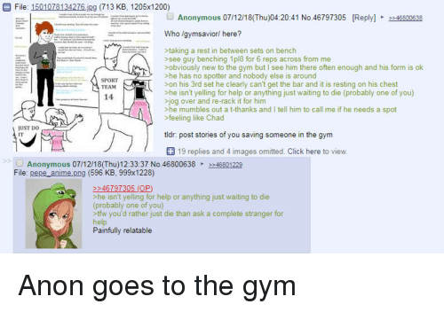 "Anime, Click, and Gym: E File: 1501078134276 jpg (713 KB, 1205x1200)  GJ Anonymous 07/12/18(Thu)04:20:41 No.46797305  -penas  e"" ㅡㅡ  Reply-  >>46800638  Who lgvmsavior/ here?  g a rest in between sets on bench  >see guy benching 1pl8 for 6 reps across from me  >obviously new to the gym but I see him there often enough and his form is ok  he has no spotter and nobody else is around  SPORT  TEAM  >on his 3rd set he clearly can't get the bar and it is resting on his chest  >he isn't yelling for help or anything just waiting to die (probably one of you)  14  jog over and re-rack it for him  >he mumbles out a t-thanks and I tell him to call me if he needs a spot  >feeling like Chad  UST DO  tldr: post stories of you saving someone in the gymm  19 replies and 4 images omitted. Click here to view  >2  Anonymous 07/12/18(Thu)12:33:37 No.4680063846801229  File: pepe_anime.png (596 KB, 999x1228)  46797305 (OP)  >he isn't yelling for help or anything just waiting to die  (probably one of you)  tfw you'd rather just die than ask a complete stranger for  help  Painfully relatable"