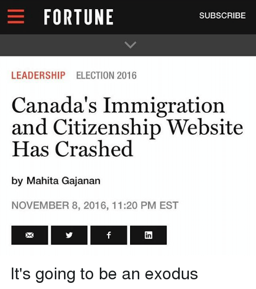 Canada Immigration: E FORTUNE  SUBSCRIBE  LEADERSHIP ELECTION 2016  Canada's Immigration  and Citizenship Website  Has Crashed  by Mahita Gajanan  NOVEMBER 8, 2016, 11:20 PM EST It's going to be an exodus
