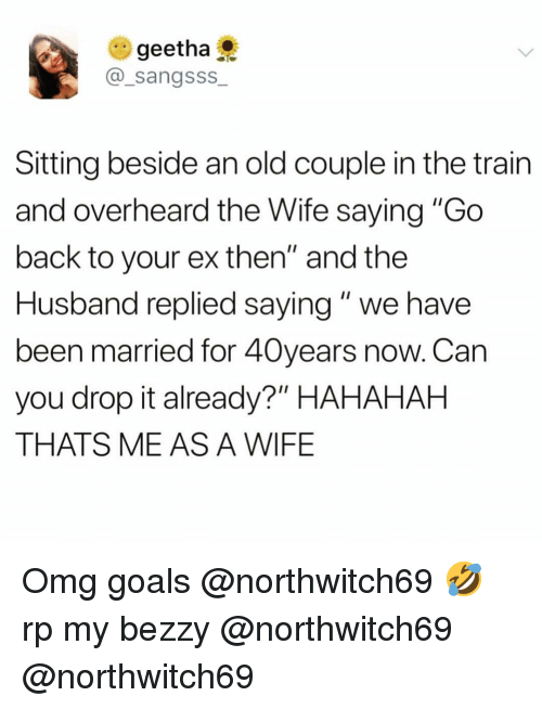 """Me As A Wife: e) geetha  @_sangsss  Sitting beside an old couple in the train  and overheard the Wife saying """"Go  back to your ex then"""" and the  Husband replied saying"""" we have  been married for 40years now. Can  you drop it already?"""" HAHAHAH  THATS ME AS A WIFE Omg goals @northwitch69 🤣 rp my bezzy @northwitch69 @northwitch69"""