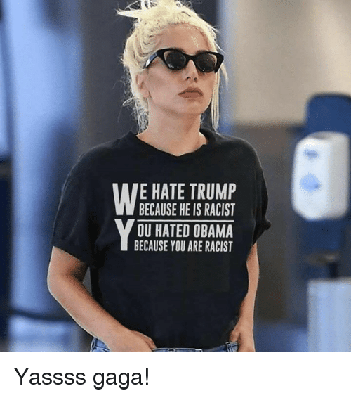 Hate Trump: E HATE TRUMP  BECAUSE HE IS RACIST  OU HATED OBAMA  BECAUSE YOU ARE RACIST Yassss gaga!