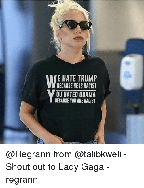 Hate Trump: E HATE TRUMP  BECAUSE HE IS RACIST  OU HATED OBAMA  BECAUSE YOU ARE RACIST @Regrann from @talibkweli - Shout out to Lady Gaga - regrann