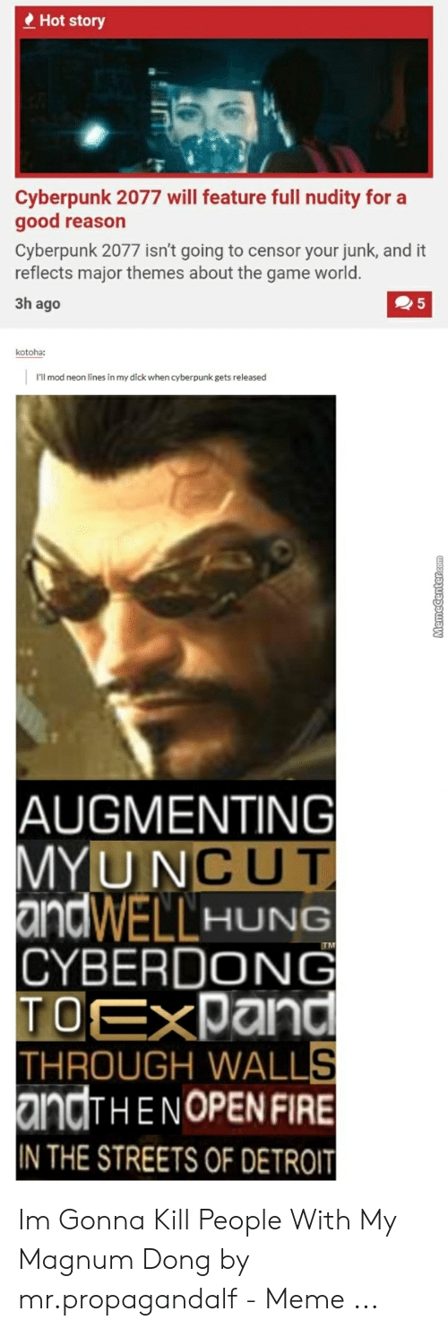 Augmenting: e Hot story  Cyberpunk 2077 will feature full nudity for a  good reason  Cyberpunk 2077 isn't going to censor your junk, and it  reflects major themes about the game world.  3h ago  kotoha:  I'll mod neon lines in my dick when cyberpunk gets released  AUGMENTING  MYUNCUT  andWELLHUNG  TM  CYBERDONG  TOEXPand  THROUGH WALLS  andTHE NOPEN FIRE  IN THE STREETS OF DETROIT Im Gonna Kill People With My Magnum Dong by mr.propagandalf - Meme ...