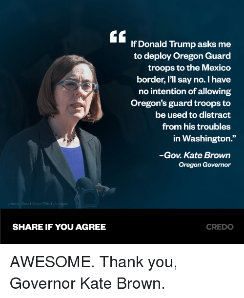 "Donald Trump, Memes, and Thank You: E If Donald Trump asks me  to deploy Oregon Guard  troops to the Mexico  border, I'll say no. I have  no intention of allowing  Oregon's guard troops to  be used to distract  from his troubles  in Washington.""  -Gov. Kate Brown  Oregon Governor  SHARE IF YOU AGREE  CREDO AWESOME. Thank you, Governor Kate Brown."