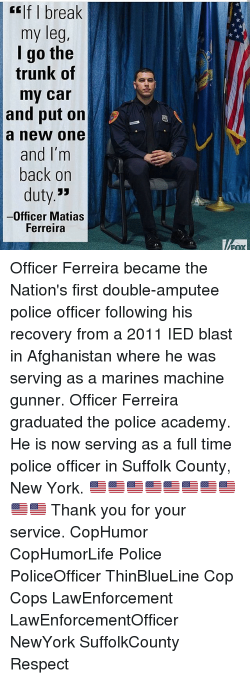 Memes, 🤖, and Car: E If I break  my leg  I go the  trunk of  my car  and put on  a new one  and I'm  back on  duty  -Officer Matias  Ferreira Officer Ferreira became the Nation's first double-amputee police officer following his recovery from a 2011 IED blast in Afghanistan where he was serving as a marines machine gunner. Officer Ferreira graduated the police academy. He is now serving as a full time police officer in Suffolk County, New York. 🇺🇸🇺🇸🇺🇸🇺🇸🇺🇸🇺🇸🇺🇸🇺🇸🇺🇸🇺🇸 Thank you for your service. CopHumor CopHumorLife Police PoliceOfficer ThinBlueLine Cop Cops LawEnforcement LawEnforcementOfficer NewYork SuffolkCounty Respect