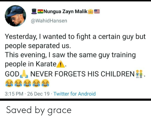 Zayn Malik: E  INungua Zayn Malik  @WahidHansen  Yesterday, I wanted to fight a certain guy but  people separated us.  This evening, I saw the same guy training  people in Karate ! .  GOD NEVER FORGETS HIS CHILDREN  3:15 PM · 26 Dec 19 · Twitter for Android Saved by grace