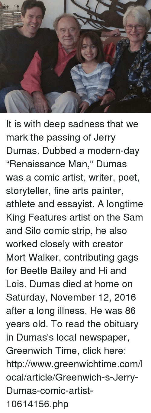 """Greenwich Time: e) It is with deep sadness that we mark the passing of Jerry Dumas. Dubbed a modern-day """"Renaissance Man,"""" Dumas was a comic artist, writer, poet, storyteller, fine arts painter, athlete and essayist. A longtime King Features artist on the Sam and Silo comic strip, he also worked closely with creator Mort Walker, contributing gags for Beetle Bailey and Hi and Lois. Dumas died at home on Saturday, November 12, 2016 after a long illness. He was 86 years old.  To read the obituary in Dumas's local newspaper, Greenwich Time, click here: http://www.greenwichtime.com/local/article/Greenwich-s-Jerry-Dumas-comic-artist-10614156.php"""