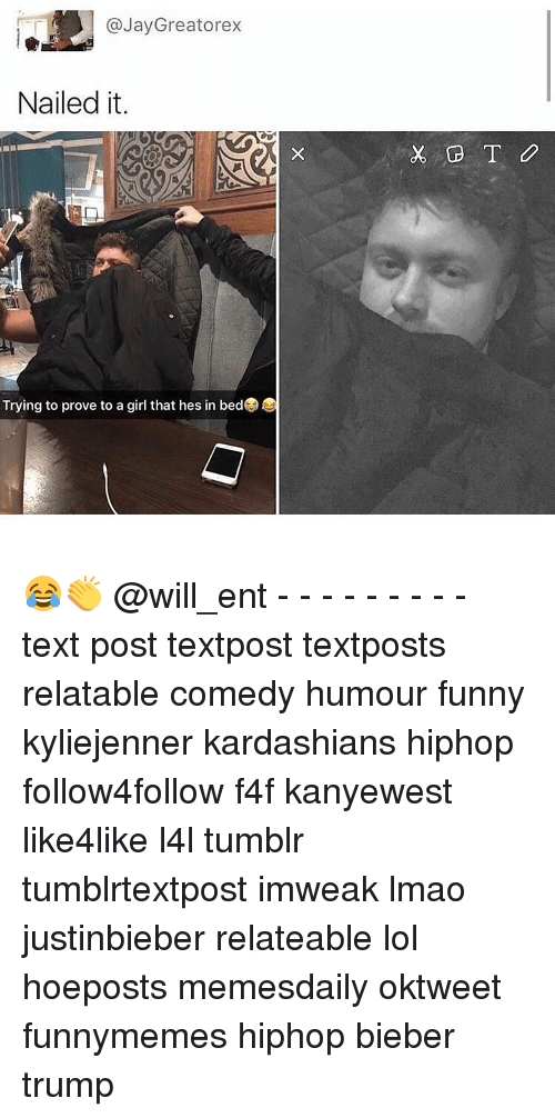 Jay, Memes, and Text: E @Jay Greatorex  Nailed it.  Trying to prove to a girl that hes in bedG 😂👏 @will_ent - - - - - - - - - text post textpost textposts relatable comedy humour funny kyliejenner kardashians hiphop follow4follow f4f kanyewest like4like l4l tumblr tumblrtextpost imweak lmao justinbieber relateable lol hoeposts memesdaily oktweet funnymemes hiphop bieber trump
