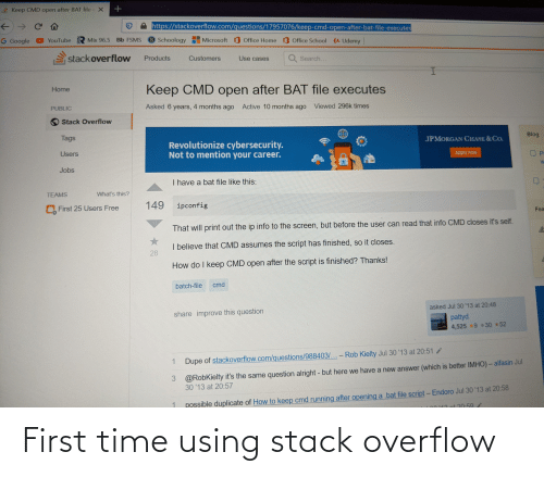 Microsoft Office: e Keep CMD open after BAT file e X  https://stackoverflow.com/questions/17957076/keep-cmd-open-after-bat-file-executes  ->  S Schoology  Microsoft Office Home Office School Udemy  YouTube R Mix 96.5 Bb FSMS  G Google  stackoverflow  Q Search...  Products  Customers  Use cases  Keep CMD open after BAT file executes  Home  Viewed 296k times  Active 10 months ago  Asked 6 years, 4 months ago  PUBLIC  Stack Overflow  Blog  Tags  JPMORGAN CHASE &CO.  Revolutionize cybersecurity.  Not to mention your career.  Apply now  P.  Users  Jobs  I have a bat file like this:  What's this?  TEAMS  149  ipconfig  O First 25 Users Free  Fea  That will print out the ip info to the screen, but before the user can read that info CMD closes it's self.  I believe that CMD assumes the script has finished, so it closes.  28  How do I keep CMD open after the script is finished? Thanks!  cmd  batch-file  asked Jul 30 '13 at 20:48  share improve this question  pattyd  4,525 9 30 52  Dupe of stackoverflow.com/questions/988403/...- Rob Kielty Jul 30 '13 at 20:51/  @RobKielty it's the same question alright - but here we have a new answer (which is better IMHO)- alfasin Jul  30 '13 at 20:57  3  possible duplicate of How to keep cmd running after opening a .bat file script-Endoro Jul 30 '13 at 20:58  1  ot 20:59 First time using stack overflow