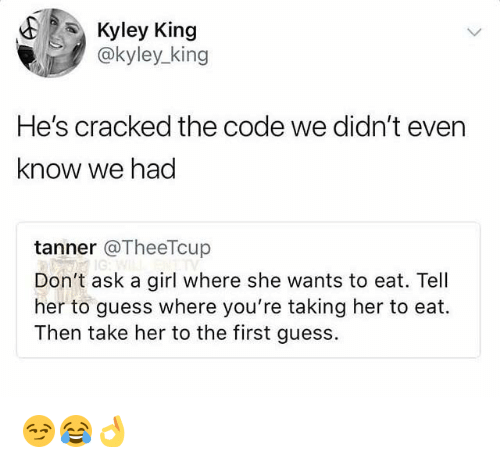 Cracked, Girl, and Guess: E Kyley King  @kyley_king  He's cracked the code we didn't even  know we had  tanner @TheeTcup  Don't ask a girl where she wants to eat. Tell  her to guess where you're taking her to eat.  Then take her to the first guess. 😏😂👌