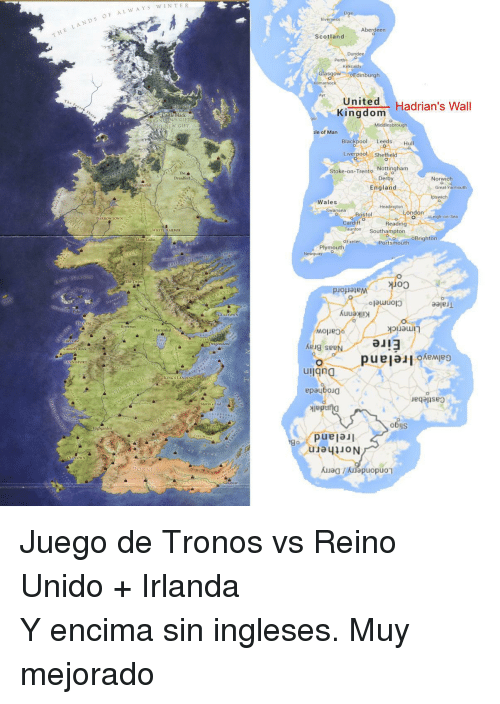 Juego De Tronos: E LANDS OF AL WAYS  Aberdeen  Scotland  Pertho  Kirkcaldy  Glasgow Edinburgh  Kuniteom Hadrian's Wall  Kingdom  astle Black  BRANNS GIFT  Middlesbrough  le of Man  Blackpool Leeds Hull  LiverpoolSheffield  The  Stoke-on-Trento Nottingham  Derby  England  Norwich  Winterfell  Great Yarmouth  ipswich  Wales  Headington  wansea  ondon  Bristol  BARROWTOWN  Leigh-on-Sea  Cardiff  Taunton Southampton  Reading  WHITE HARBOR  Brighton  Moat C  oExeter Portsmouth  Plymouth  olauuol3  eajeu  GULLTOWN  eLrag  Riverrun  Harrenhal  a』13  Pragonstone  keig se  opuea  NISPORT  uiigna  KING'S LANDING  epayboiO  」eqapseg  Storms End  obis  DORNE <p>Juego de Tronos vs Reino Unido + Irlanda</p><p>Y encima sin ingleses. Muy mejorado</p>