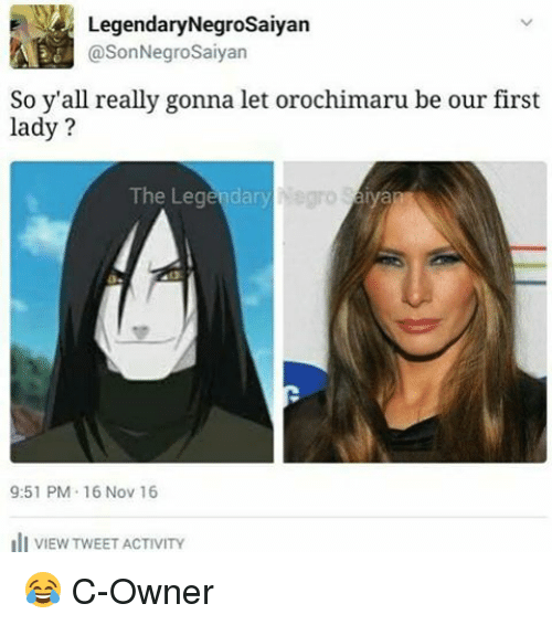 16 Nov: E Legendary Negrosaiyan  @SonNegroSaiyan  So y'all really gonna let orochimaru be our first  lady?  The Legendary  9:51 PM 16 Nov 16  ill VIEW TWEET ACTIVITY 😂 C-Owner