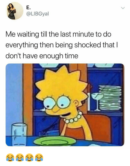 Time, Girl Memes, and Waiting...: E.  @LIBGyal  Me waiting till the last minute to do  everything then being shocked that l  don't have enough time 😂😂😂😂