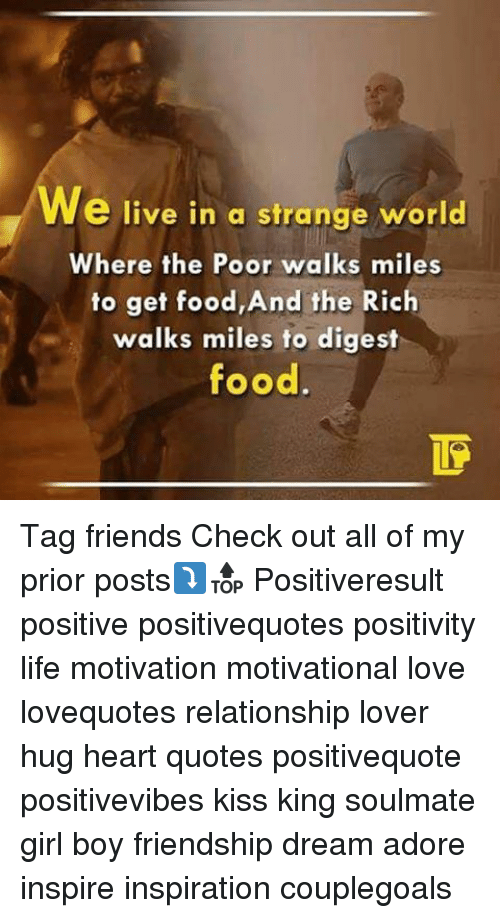 Food, Friends, and Life: e live in a strange world  Where the Poor walks miles  to get food,And the Rich  walks miles to digest  food Tag friends Check out all of my prior posts⤵🔝 Positiveresult positive positivequotes positivity life motivation motivational love lovequotes relationship lover hug heart quotes positivequote positivevibes kiss king soulmate girl boy friendship dream adore inspire inspiration couplegoals