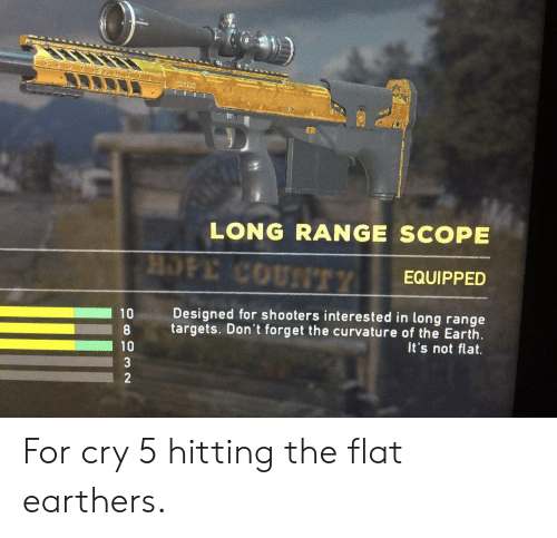 scope: * e  LONG RANGE SCOPE  HOPE COUNTTY  EQUIPPED  Designed for shooters interested in long range  10  targets. Don't forget the curvature of the Earth  It's not flat.  10  3  2 For cry 5 hitting the flat earthers.