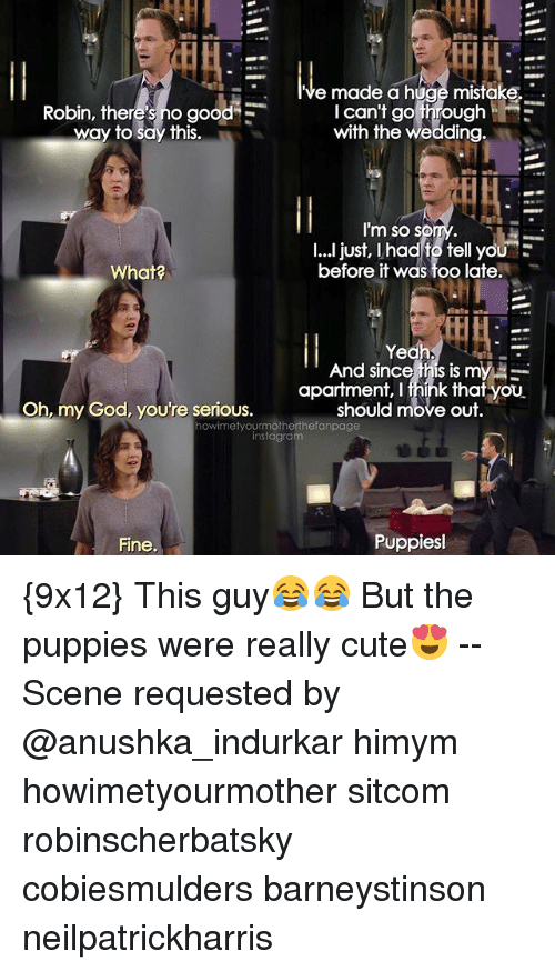 Memes, 🤖, and Himym: e made a huge mistake.  I can't go through HE  Robin, there's no good  E  to say this.  with the Wedding  I'm so s  I...I just, had to tell yoU  before it was too late.  What?  And since this is my  apartment, fhink that you  Oh my God, you're serious.  should move out.  howimetyourmotherthefanpage  instagram  Puppies  Fine {9x12} This guy😂😂 But the puppies were really cute😍 -- Scene requested by @anushka_indurkar himym howimetyourmother sitcom robinscherbatsky cobiesmulders barneystinson neilpatrickharris