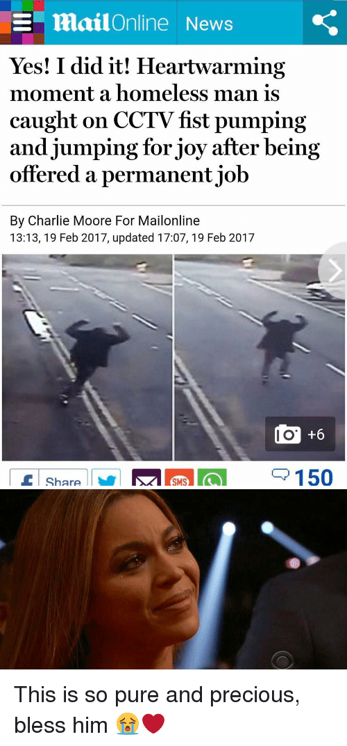 Charlie, Funny, and Homeless: E mailOnline News  Yes! I did it! Heartwarming  moment a homeless man is  caught on CCTV fst pumping  and jumping for joy after being  offered a permanent job  By Charlie Moore For Mailonline  13:13, 19 Feb 2017, updated 17:07, 19 Feb 2017  150  Share This is so pure and precious, bless him 😭❤