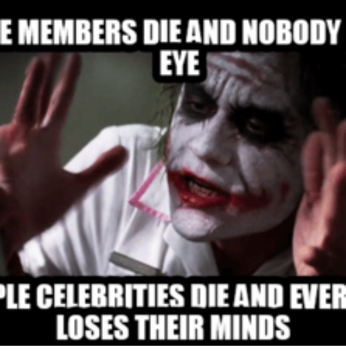 Celebrities, Eye, and Their: E MEMBERS DIE AND NOBODY  EYE  LE CELEBRITIES DIE AND EVER  LOSES THEIR MINDS