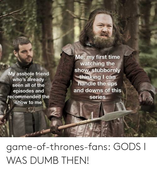 episodes: e, my first time  My asshole friend  who's already  seen all of the  episodes and  recommended the  show to me  watching the  show, stubbornly  thinking I can  handle the ups  and downs of this  series game-of-thrones-fans:  GODS I WAS DUMB THEN!