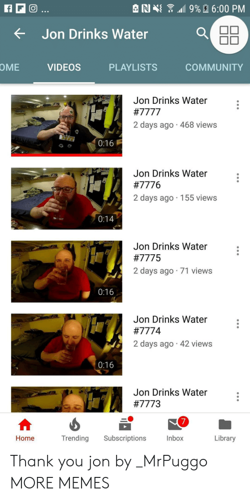 ome: e N {  .19% A 6:00 PM  tJon Drinks Water  OME  VIDEOS  PLAYLISTS  COMMUNITY  Jon Drinks Water  2 days ago 468 views  0:16  Jon Drinks Water  #7776  2 days ago 155 views  Jon Drinks Water  #7775  2 days ago 71 views  0:16  Jon Drinks Water  #777 4  2 days ago 42 views  0:16  Jon Drinks Water  #7773  7  Inbox  Home  Trending Subscriptions  Library Thank you jon by _MrPuggo MORE MEMES