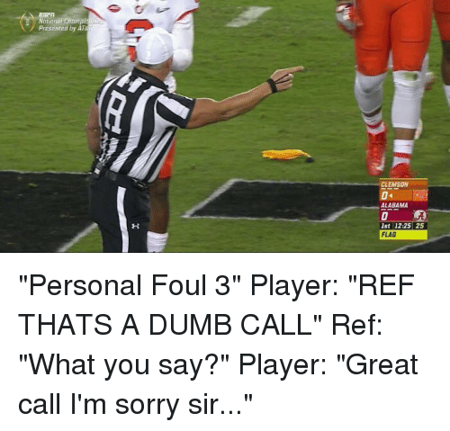 "Dumb, Funny, and Alabama: E Natio  Champion  Presented by AT  CLEMSON  ALABAMA  1st 12:25 25  FLAG ""Personal Foul 3"" Player: ""REF THATS A DUMB CALL"" Ref: ""What you say?"" Player: ""Great call I'm sorry sir..."""