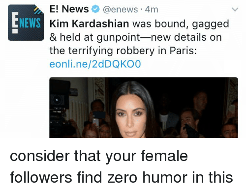 Kardashians, Kim Kardashian, and Memes: E! News @enews 4m  NEWS  Kim Kardashian was bo  gagged  & held at gunpoint-new details on  the terrifying robbery in Paris:  eonli.ne/2dDQKO0 consider that your female followers find zero humor in this