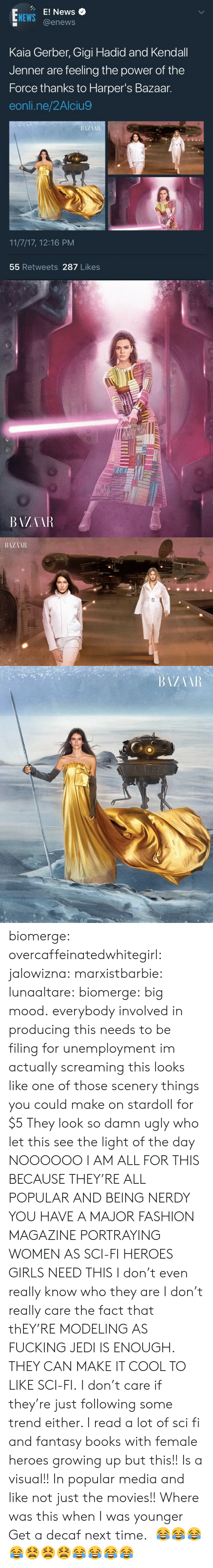 E News: E! News  @enews  NEWS  Kaia Gerber, Gigi Hadid and Kendall  Jenner are feeling the power of the  Force thanks to Harper's Bazaar.  eonli.ne/2Alciu9  11/7/17, 12:16 PM  55 Retweets 287 Likes   BAZAAR biomerge: overcaffeinatedwhitegirl:  jalowizna:   marxistbarbie:   lunaaltare:  biomerge:  big mood.  everybody involved in producing this needs to be filing for unemployment  im actually screaming this looks like one of those scenery things you could make on stardoll for $5   They look so damn ugly who let this see the light of the day   NOOOOOO I AM ALL FOR THIS BECAUSE THEY'RE ALL POPULAR AND BEING NERDY YOU HAVE A MAJOR FASHION MAGAZINE PORTRAYING WOMEN AS SCI-FI HEROES GIRLS NEED THIS I don't even really know who they are I don't really care the fact that thEY'RE MODELING AS FUCKING JEDI IS ENOUGH. THEY CAN MAKE IT COOL TO LIKE SCI-FI. I don't care if they're just following some trend either. I read a lot of sci fi and fantasy books with female heroes growing up but this!! Is a visual!! In popular media and like not just the movies!! Where was this when I was younger  Get a decaf next time.   😂😂😂😂😫😫😫😂😂😂😂