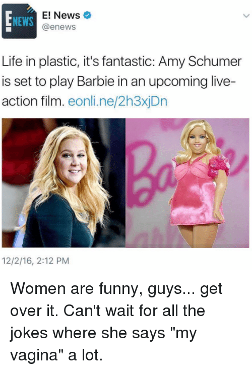 "Amy Schumer, Barbie, and Memes: E! News  NEWS  @enews  Life in plastic, it's fantastic: Amy Schumer  is set to play Barbie in an upcoming live-  action film  eonline 2h3xiDn  12/2/16, 2:12 PM Women are funny, guys... get over it. Can't wait for all the jokes where she says ""my vagina"" a lot."