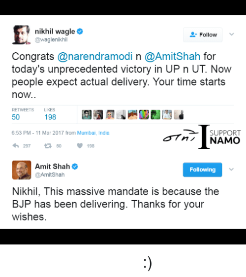 bjp: E nikhil wagle  Follow  @waglenikhi  Congrats  anarendramodi n @AmitShah for  today's unprecedented victory in UP UT people expect actual delivery. Your time starts  now..  RETWEETS LIKES  50  198  6:53 PM 11 Mar 2017 from Mumbai, India  SUPPORT  NAMO  198  Amit Shah  Following  @Amit Shah  Nikhil, This massive mandate is because the  BJP has been delivering. Thanks for your  wishes कुछ पत्रकार कभी नहीं सुधरेंगे :)
