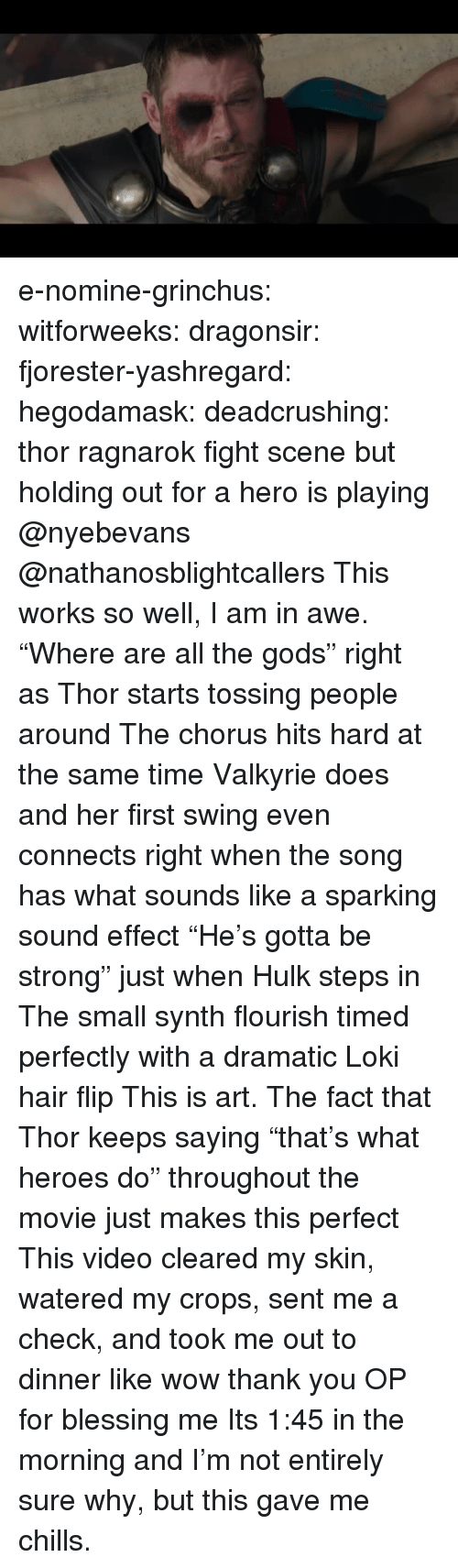 "Chorus: e-nomine-grinchus: witforweeks:  dragonsir:  fjorester-yashregard:  hegodamask:  deadcrushing: thor ragnarok fight scene but holding out for a hero is playing @nyebevans @nathanosblightcallers  This works so well, I am in awe. ""Where are all the gods"" right as Thor starts tossing people around The chorus hits hard at the same time Valkyrie does and her first swing even connects right when the song has what sounds like a sparking sound effect ""He's gotta be strong"" just when Hulk steps in The small synth flourish timed perfectly with a dramatic Loki hair flip This is art.   The fact that Thor keeps saying ""that's what heroes do"" throughout the movie just makes this perfect   This video cleared my skin, watered my crops, sent me a check, and took me out to dinner like wow thank you OP for blessing me   Its 1:45 in the morning and I'm not entirely sure why, but this gave me chills."