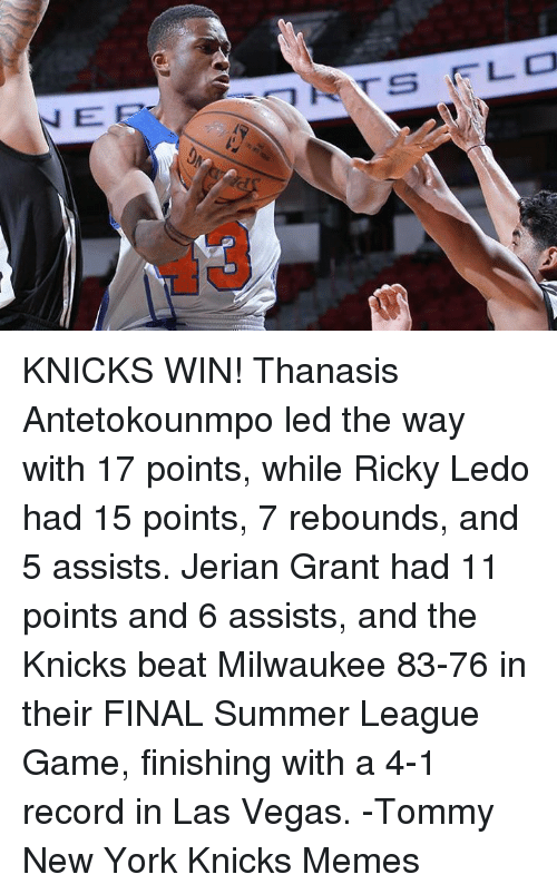New York Knicks, Memes, and New York: E  NS FLO KNICKS WIN! Thanasis Antetokounmpo led the way with 17 points, while Ricky Ledo had 15 points, 7 rebounds, and 5 assists. Jerian Grant had 11 points and 6 assists, and the Knicks beat Milwaukee 83-76 in their FINAL Summer League Game, finishing with a 4-1 record in Las Vegas. -Tommy  New York Knicks Memes