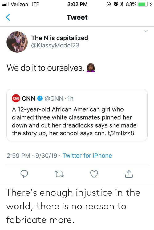 african american: e O 83%  Verizon LTE  3:02 PM  Tweet  The N is capitalized  @KlassyModel23  We do it to ourselves.  CAN CNN  @CNN 1h  A 12-year-old African American girl who  claimed three white classmates pinned her  down and cut her dreadlocks says she made  the story up, her school says cnn.it/2mllzz8  2:59 PM 9/30/19 Twitter for iPhone There's enough injustice in the world, there is no reason to fabricate more.