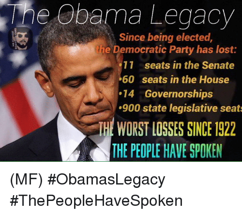 Memes, Obama, and Party: e Obama Legacy  Since being elected,  ine Democratic Party has lost:  11 seats in the Senate  60 seats in the House  14 Governorships  .900 state legislative seats  THE WORST LOSSES SINKE 1922  THE PEOPLE HAVE SPOKEN (MF) #ObamasLegacy #ThePeopleHaveSpoken