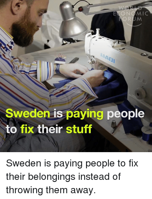 throw them away: E ONG MIC  Sweden is paying people  to fix their stuff Sweden is paying people to fix their belongings instead of throwing them away.