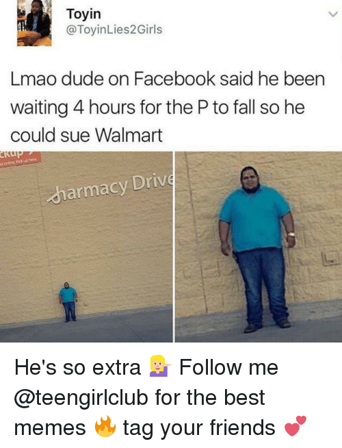 Dude, Facebook, and Fall: e online uphere.  Pick Toyin  @ToyinLies2 Girls  Lmao dude on Facebook said he been  waiting 4 hours for the P to fall so he  could sue Walmart  armacy Drive He's so extra 💁🏼 Follow me @teengirlclub for the best memes 🔥 tag your friends 💕