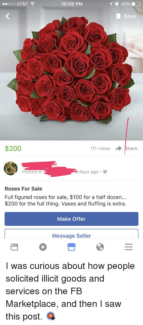 Trashy, Shop, and Sales: e ooo AT&T  T o 40%.  10:09 PM  A Save  $200  111 views Share  days ago  Poste  in  Roses For Sale  Full figured roses for sale, $100 for a half dozen...  $200 for the full thing. Vases and fluffing is extra  Make Offer  Message Seller I was curious about how people solicited illicit goods and services on the FB Marketplace, and then I saw this post. 🎯