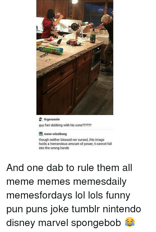 Joke Tumblr: E. Organasolo  guy fieri dabbing with his sons??????  rasec wizzibang  though neither blessed nor cursed, this image  holds a tremendous amount of power, it cannot fall  into the wrong hands And one dab to rule them all meme memes memesdaily memesfordays lol lols funny pun puns joke tumblr nintendo disney marvel spongebob 😂