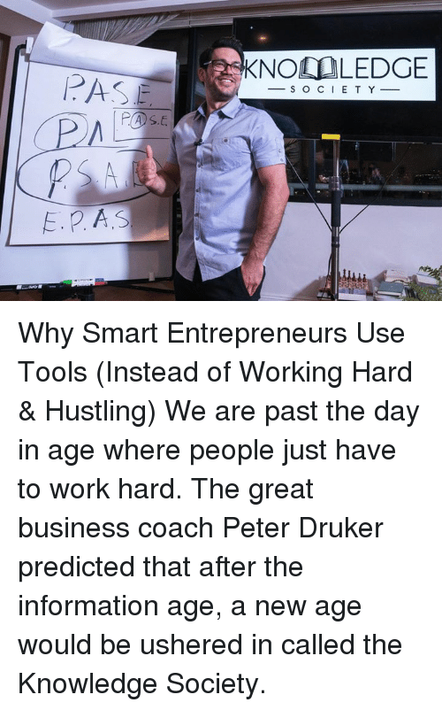 hustle: E. P A.S  KNOO LEDGE  S O C I E T Y Why Smart Entrepreneurs Use Tools (Instead of Working Hard & Hustling) We are past the day in age where people just have to work hard. The great business coach Peter Druker predicted that after the information age, a new age would be ushered in called the Knowledge Society.