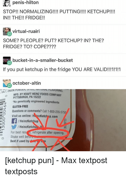 virtualization: E penis-hilton  STOP!! NORMALIZING!!!! PUTTING!!!! KETCHUP!!!!  IN THE!! FRIDGE!  virtual-ruairi  SOME? PLEOPLE? PUT? KETCHUP? IN? THE?  FRIDGE? TO? COPE?  bucket-in-a-smaller-bucket  If you put ketchup in the fridge YOU ARE VALID!!!1!111  october-altin  MFD. BY KRAFT coMPANY  PITTSBURGH, PA 15222  'No genetically engineered ingredients  GLUTEN-FREE  Questions or comments? Call 1-800-255-5750  Visit us online  HanzKetchup.com  Heinz Ketchup  HeinzKetchi  For best res  refrigerate after opening,  Shake well be  Best if used by [ketchup pun] - Max textpost textposts