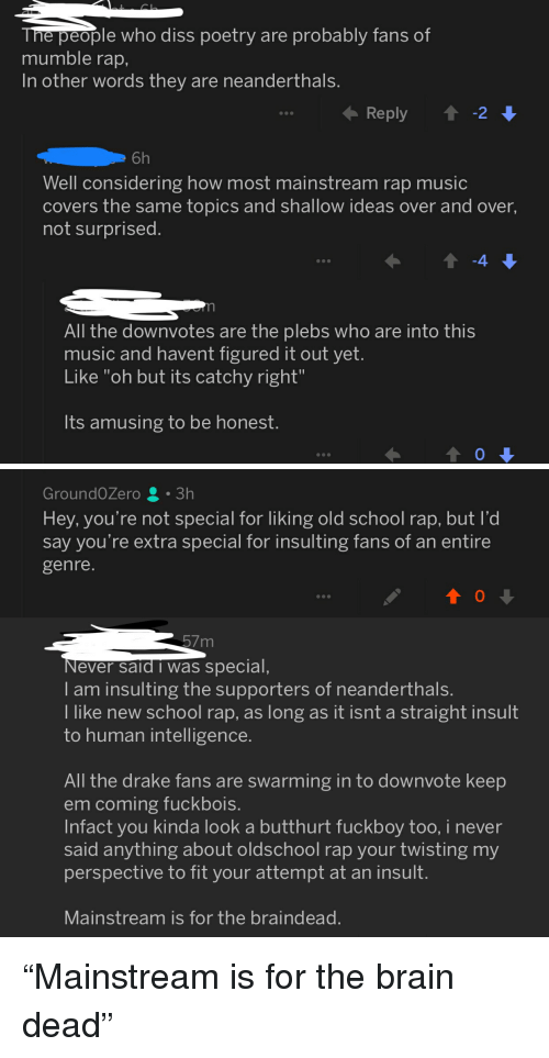 """Butthurt, Diss, and Drake: e people who diss poetry are probably fans of  mumble rap,  In other words they are neanderthals  6h  Well considering how most mainstream rap music  covers the same topics and shallow ideas over and over  not surprised  All the downvotes are the plebs who are into this  music and havent figured it out yet  Like """"oh but its catchy right""""  Its amusing to be honest   GroundOZero3h  Hey, you're not special for liking old school rap, but l'd  say you're extra special for insulting fans of an entire  genre  57m  ever said i was special,  I am insulting the supporters of neanderthals.  I like new school rap, as long as it isnt a straight insult  to human intelligence.  All the drake fans are swarming in to downvote keep  em coming fuckbois.  Infact you kinda look a butthurt fuckboy too, i never  said anything about oldschool rap your twisting my  perspective to fit your attempt at an insult.  Mainstream is for the braindead """"Mainstream is for the brain dead"""""""