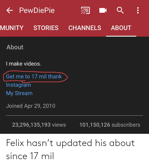 apr: E PewDiePie  ABOUT  MUNITY  STORIES  CHANNELS  About  I make videos.  Get me to 17 mil thank  Instagram  My Stream  Joined Apr 29, 2010  23,296,135,193 views  101,150,126 subscribers Felix hasn't updated his about since 17 mil