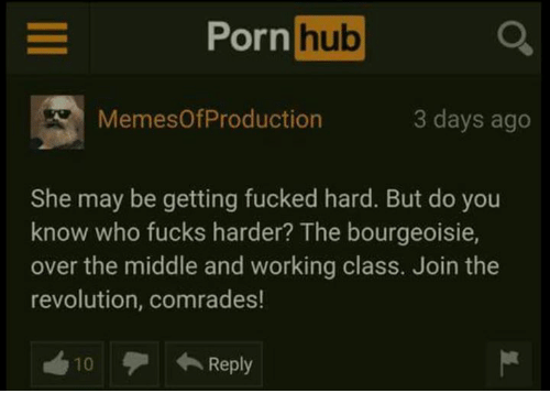 Memes, Porn Hub, and Porn: E Porn  hub  Memes Of Production  3 days ago  She may be getting fucked hard. But do you  know who fucks harder? The bourgeoisie,  over the middle and working class. Join the  revolution, comrades!  Reply