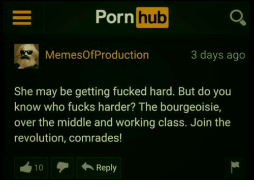Porn Hub, Porn, and Revolution: E Porn  hub  MemesOf Production  3 days ago  She may be getting fucked hard. But do you  know who fucks harder? The bourgeoisie,  over the middle and working class. Join the  revolution, comrades!  Reply  10