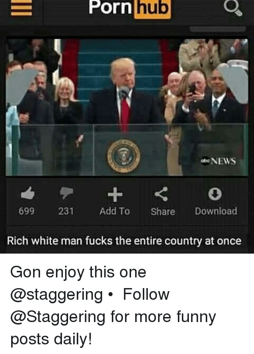 Porn Hub, Trendy, and Download: E Porn  hub  NEWS  231  Add To Share  Download  699 Rich white man fucks the entire country at once Gon enjoy this one @staggering • ➫➫➫ Follow @Staggering for more funny posts daily!