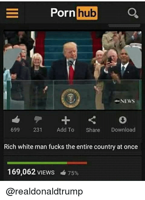 Memes, Porn Hub, and 🤖: E Porn  hub  NEWS  699 231  Add To Share  Download  Rich white man fucks the entire country at once  169,062 VIEws 475% @realdonaldtrump